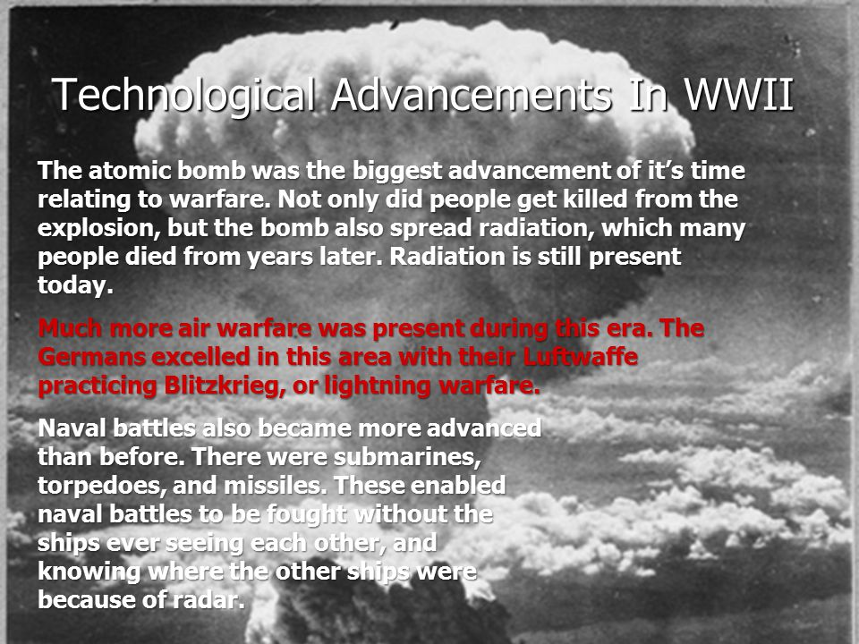 Technological Advancements In WWII The atomic bomb was the biggest advancement of it's time relating to warfare. Not only did people get killed from t