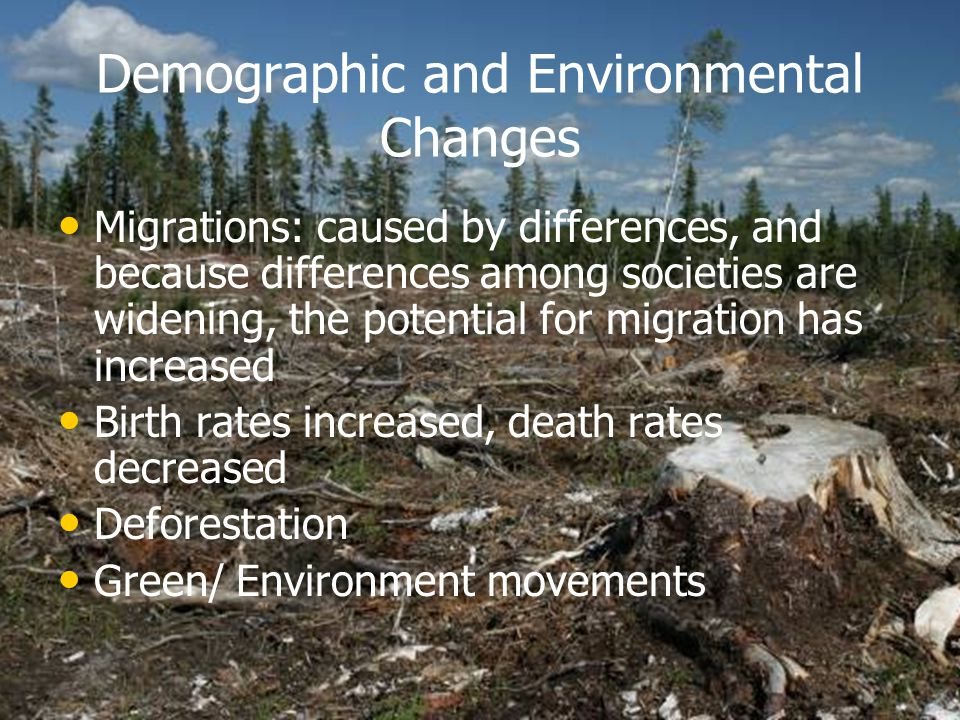 Demographic and Environmental Changes Migrations: caused by differences, and because differences among societies are widening, the potential for migration has increased Birth rates increased, death rates decreased Deforestation Green/ Environment movements