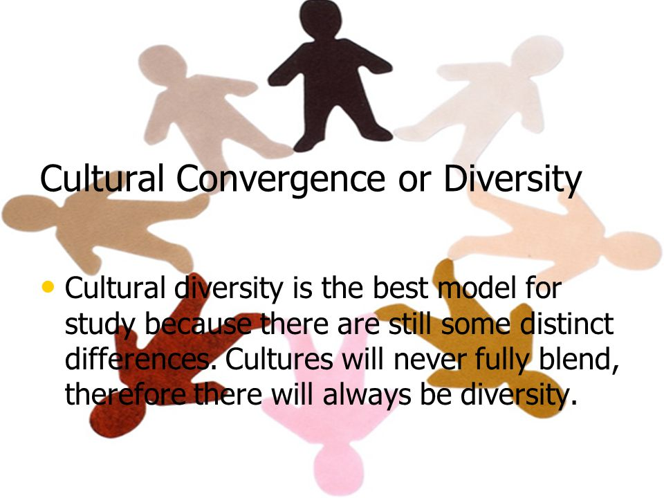 Cultural Convergence or Diversity Cultural diversity is the best model for study because there are still some distinct differences.
