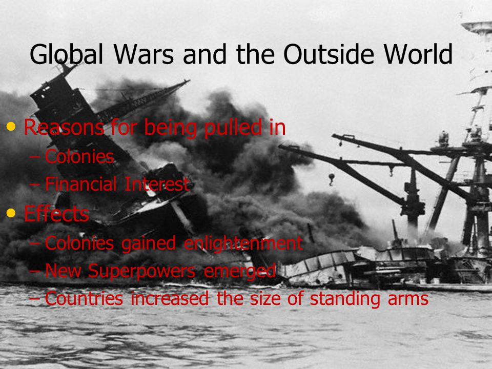 Global Wars and the Outside World Reasons for being pulled in – –Colonies – –Financial Interest Effects – –Colonies gained enlightenment – –New Superp