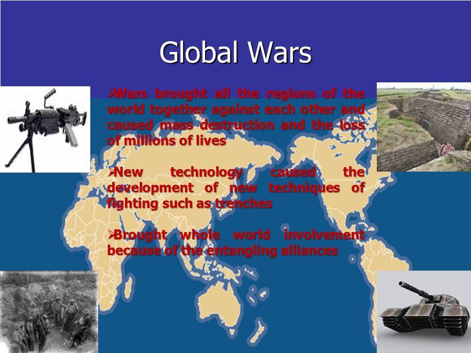 Global Wars  Wars brought all the regions of the world together against each other and caused mass destruction and the loss of millions of lives  New technology caused the development of new techniques of fighting such as trenches  Brought whole world involvement because of the entangling alliances
