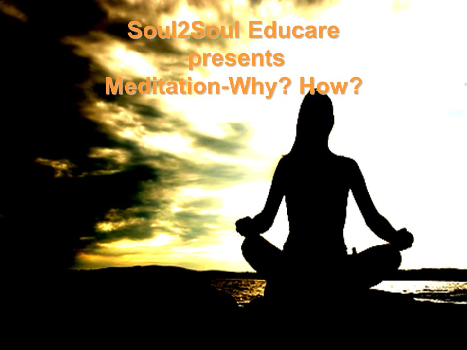 Soul2Soul Educare presents Meditation-Why? How?