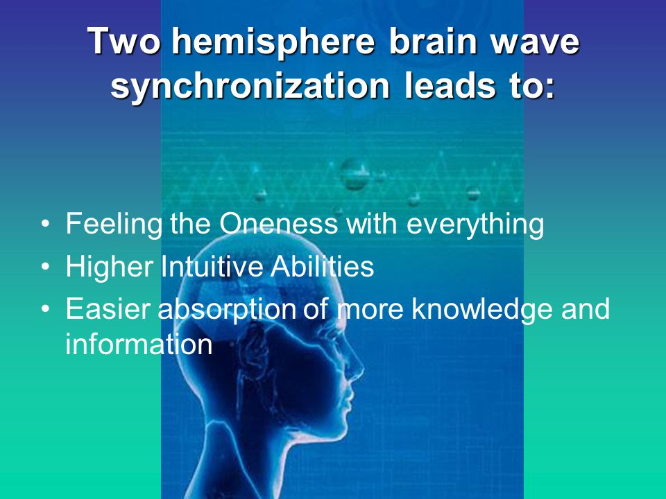 Two hemisphere brain wave synchronization leads to: Feeling the Oneness with everything Higher Intuitive Abilities Easier absorption of more knowledge and information