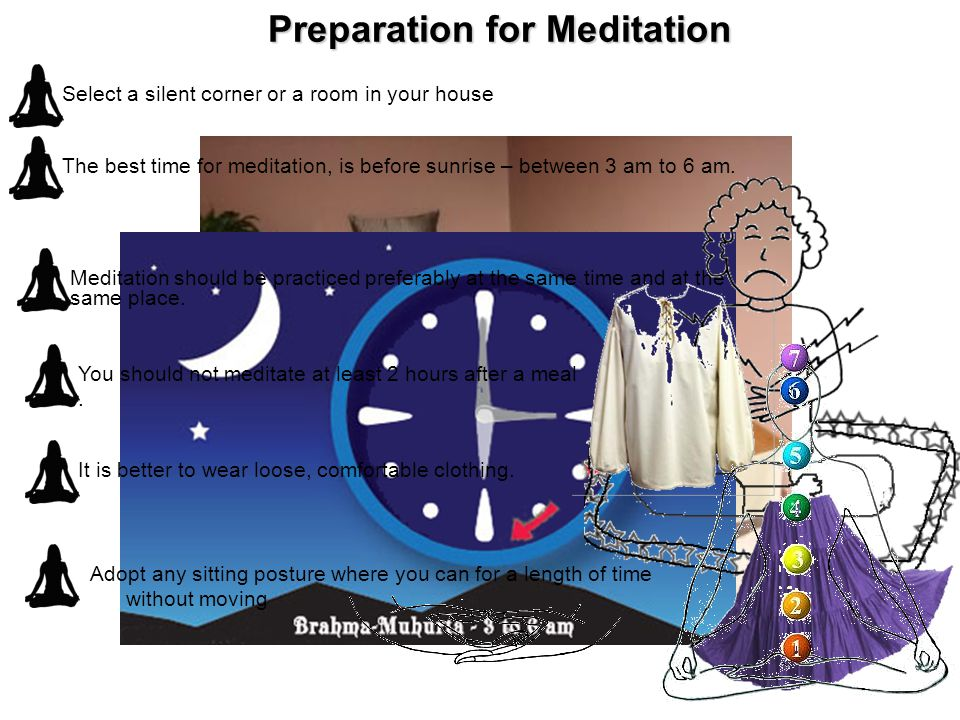 Preparation for Meditation Select a silent corner or a room in your house The best time for meditation, is before sunrise – between 3 am to 6 am.