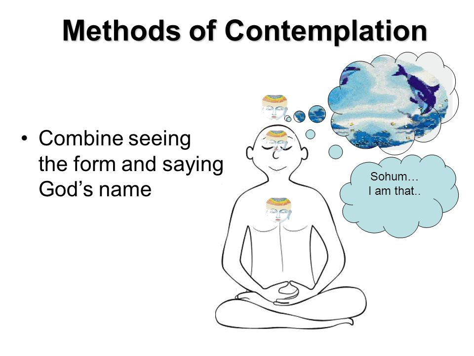Methods of Contemplation Combine seeing the form and saying God's name Sohum… I am that..
