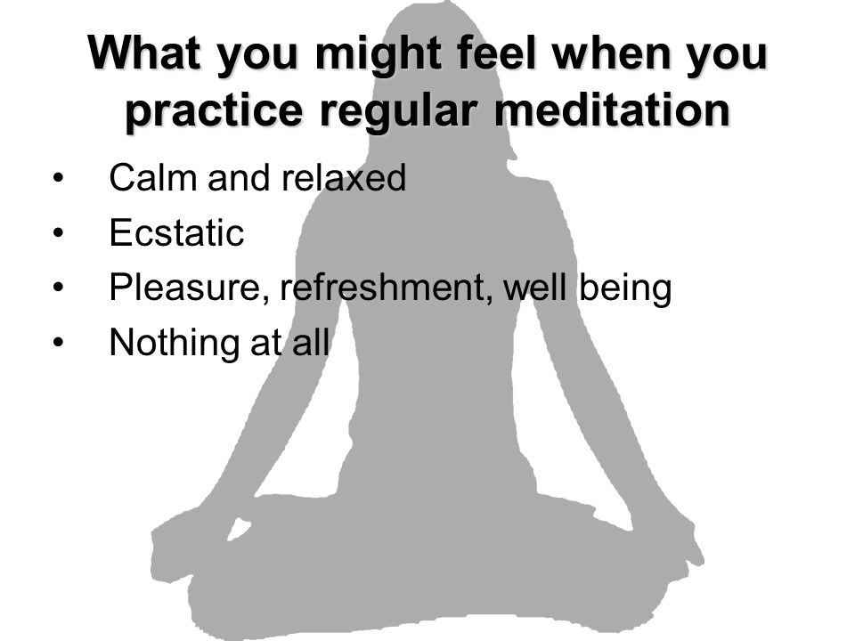 What you might feel when you practice regular meditation Calm and relaxed Ecstatic Pleasure, refreshment, well being Nothing at all