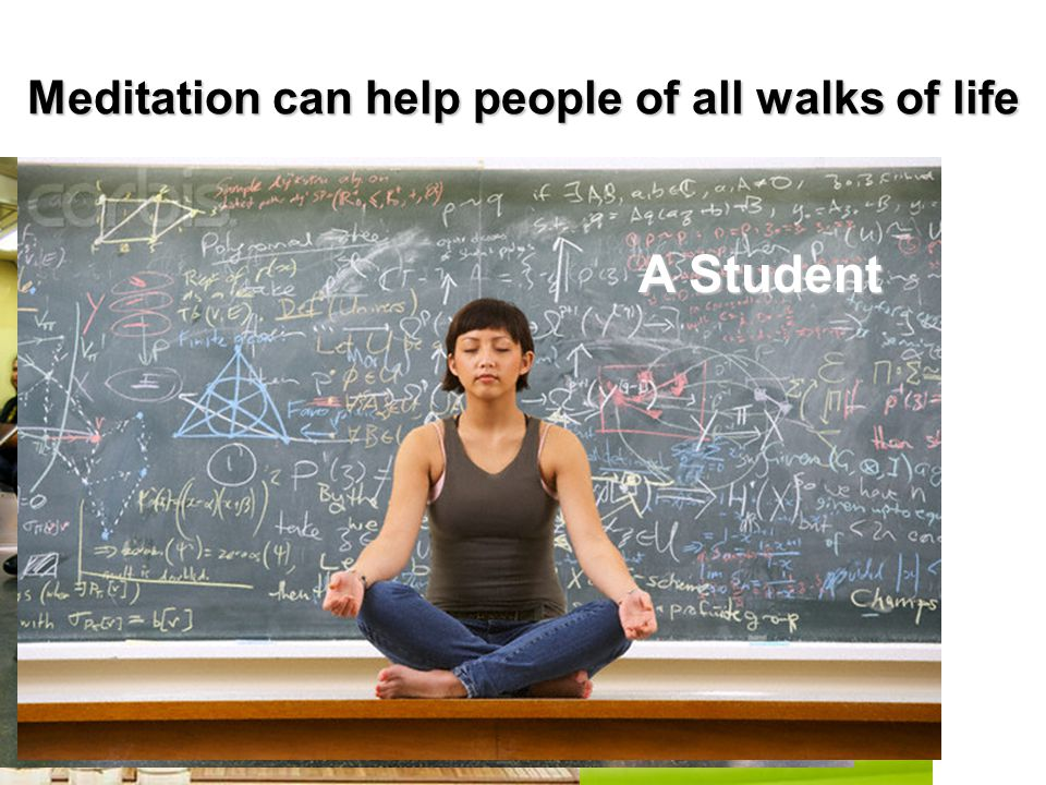 Meditation can help people of all walks of life A Businessman A Stay-At-Home Mom A Factory Worker A Student