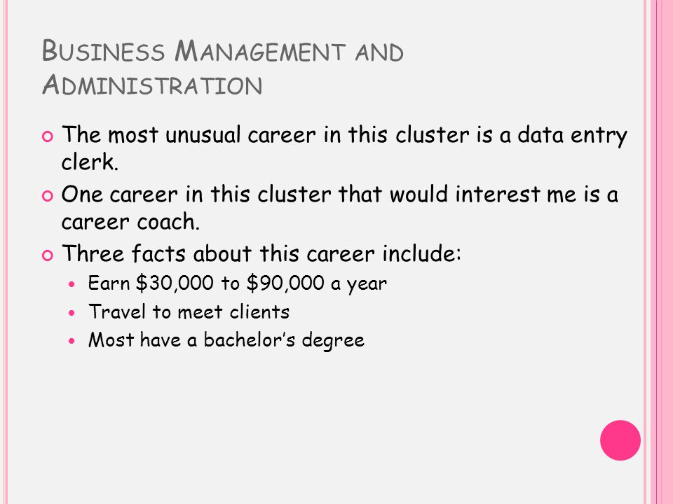 B USINESS M ANAGEMENT AND A DMINISTRATION The most unusual career in this cluster is a data entry clerk. One career in this cluster that would interes
