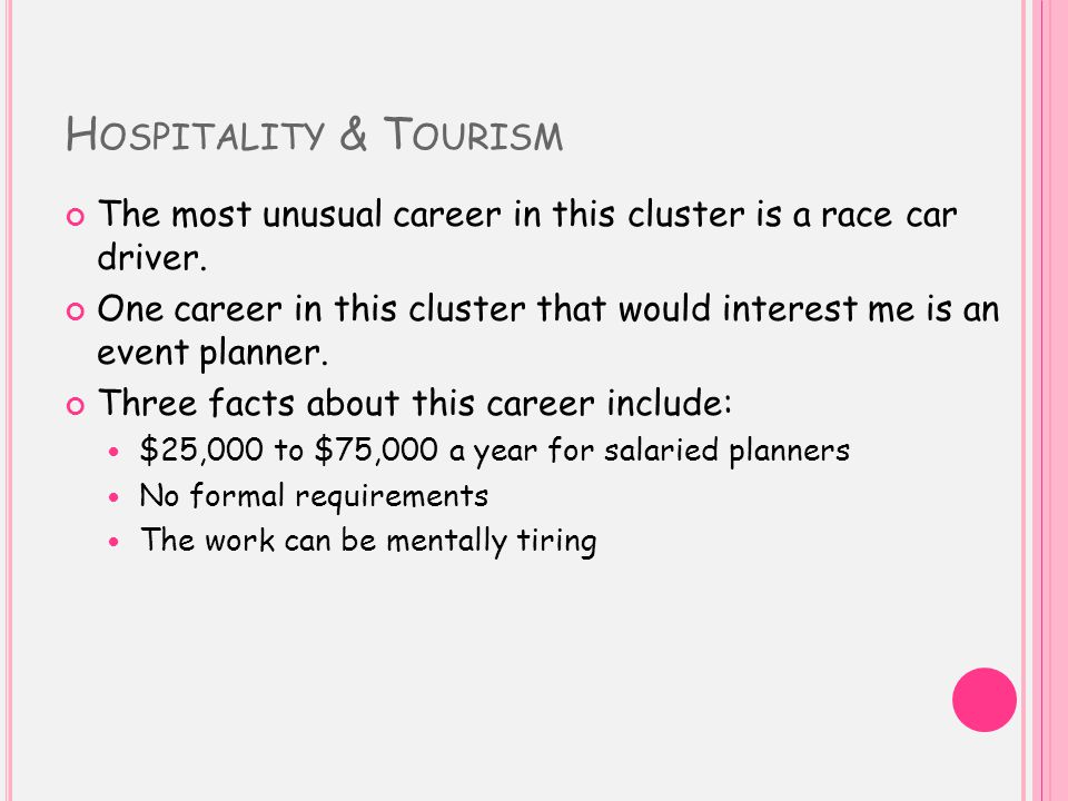 H OSPITALITY & T OURISM The most unusual career in this cluster is a race car driver.