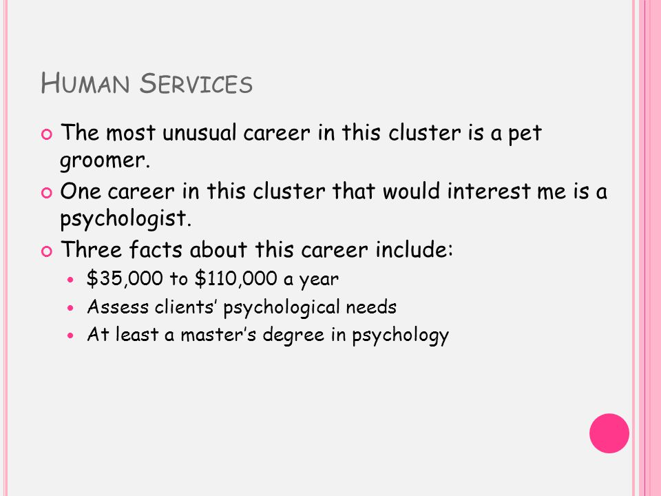 H UMAN S ERVICES The most unusual career in this cluster is a pet groomer.