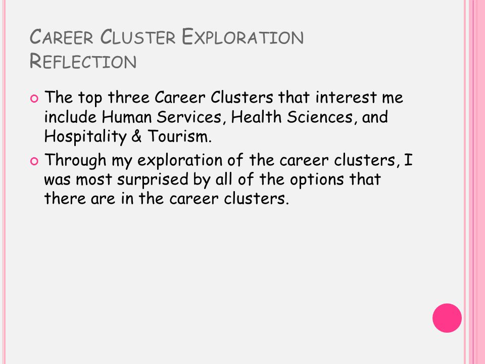 C AREER C LUSTER E XPLORATION R EFLECTION The top three Career Clusters that interest me include Human Services, Health Sciences, and Hospitality & Tourism.