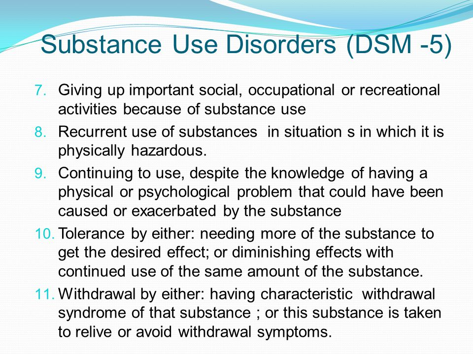 Substance Use Disorders (DSM -5) 7. Giving up important social, occupational or recreational activities because of substance use 8. Recurrent use of s