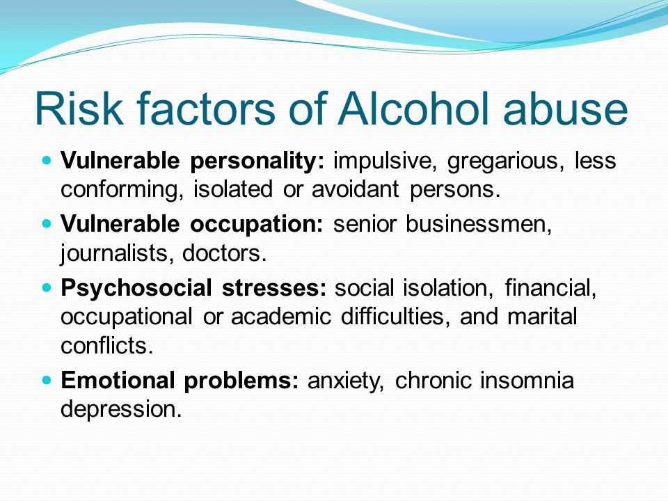 Risk factors of Alcohol abuse Vulnerable personality: impulsive, gregarious, less conforming, isolated or avoidant persons.