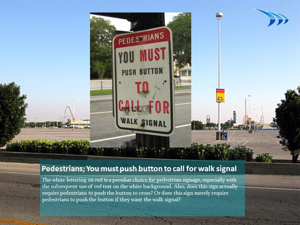 Pedestrians; You must push button to call for walk signal The white lettering on red is a peculiar choice for pedestrian signage, especially with the subsequent use of red text on the white background.