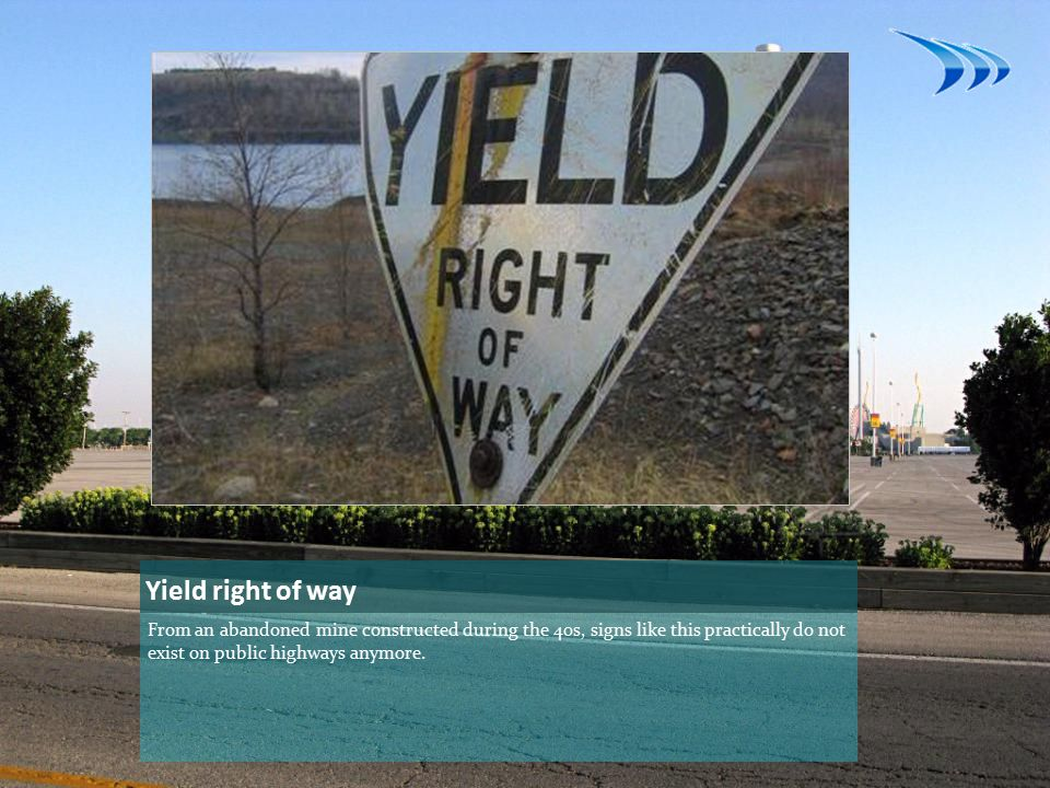 Yield right of way From an abandoned mine constructed during the 40s, signs like this practically do not exist on public highways anymore.