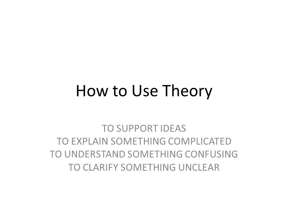 Some types of theories Explanatory Theory: Provable explanations why something happens Model: Organized description of activity in a structured form Perspective: Ways of conceptualizing the world or a particular subject