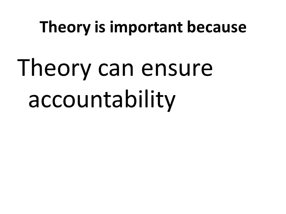 Theory is important because Theory can ensure accountability