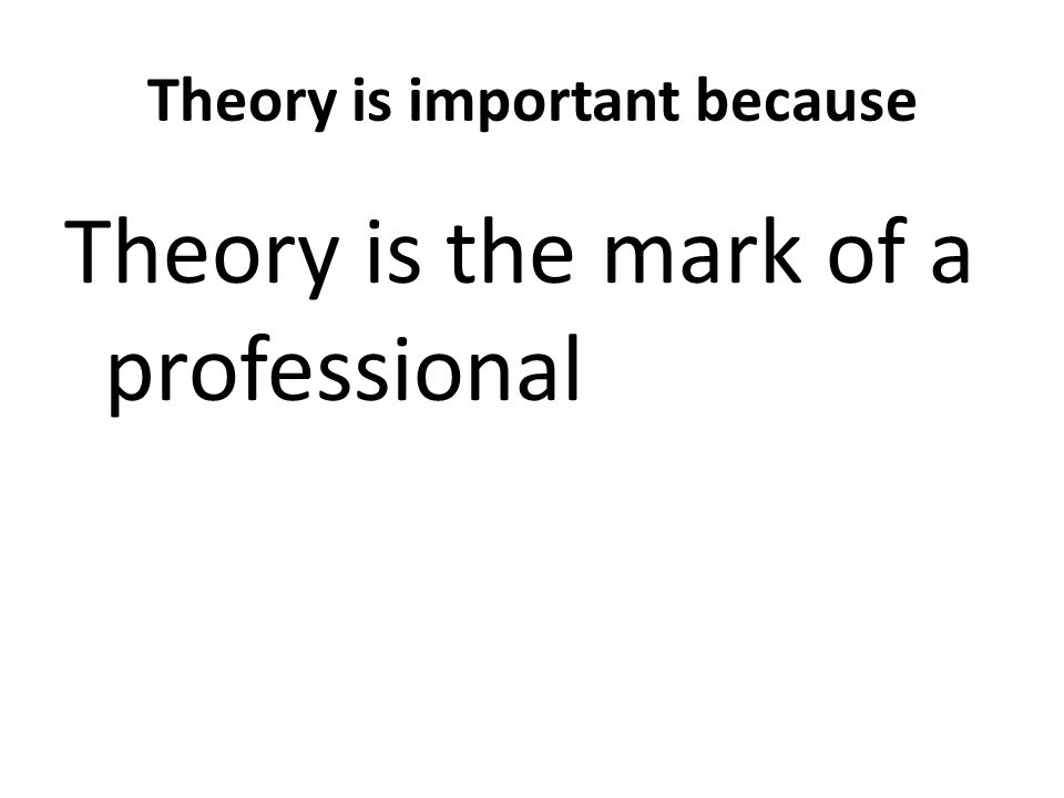 Theory is important because Theory is the mark of a professional