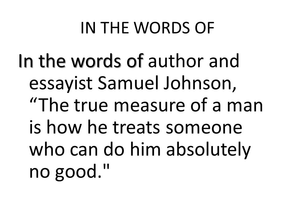 IN THE WORDS OF In the words of In the words of author and essayist Samuel Johnson, The true measure of a man is how he treats someone who can do him absolutely no good.