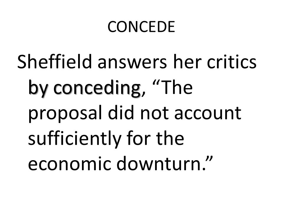 CONCEDE by conceding Sheffield answers her critics by conceding, The proposal did not account sufficiently for the economic downturn.