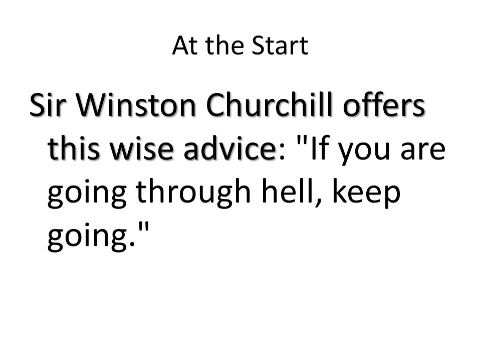 At the Start Sir Winston Churchill offers this wise advice Sir Winston Churchill offers this wise advice: If you are going through hell, keep going.