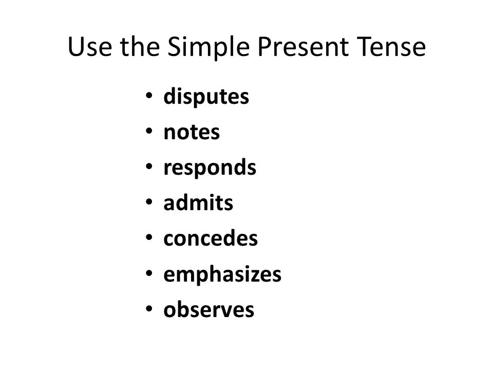 Use the Simple Present Tense disputes notes responds admits concedes emphasizes observes