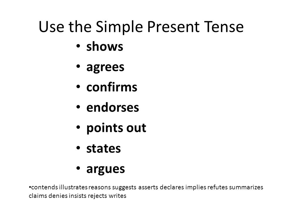 Use the Simple Present Tense shows agrees confirms endorses points out states argues contends illustrates reasons suggests asserts declares implies refutes summarizes claims denies insists rejects writes