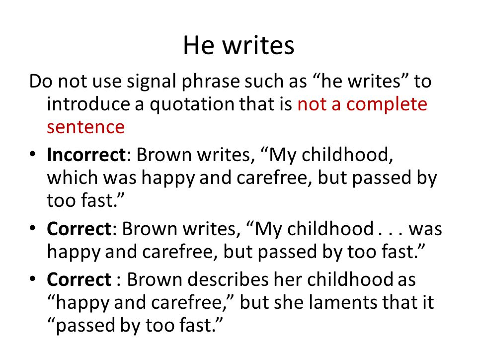 He writes Do not use signal phrase such as he writes to introduce a quotation that is not a complete sentence Incorrect: Brown writes, My childhood, which was happy and carefree, but passed by too fast. Correct: Brown writes, My childhood...