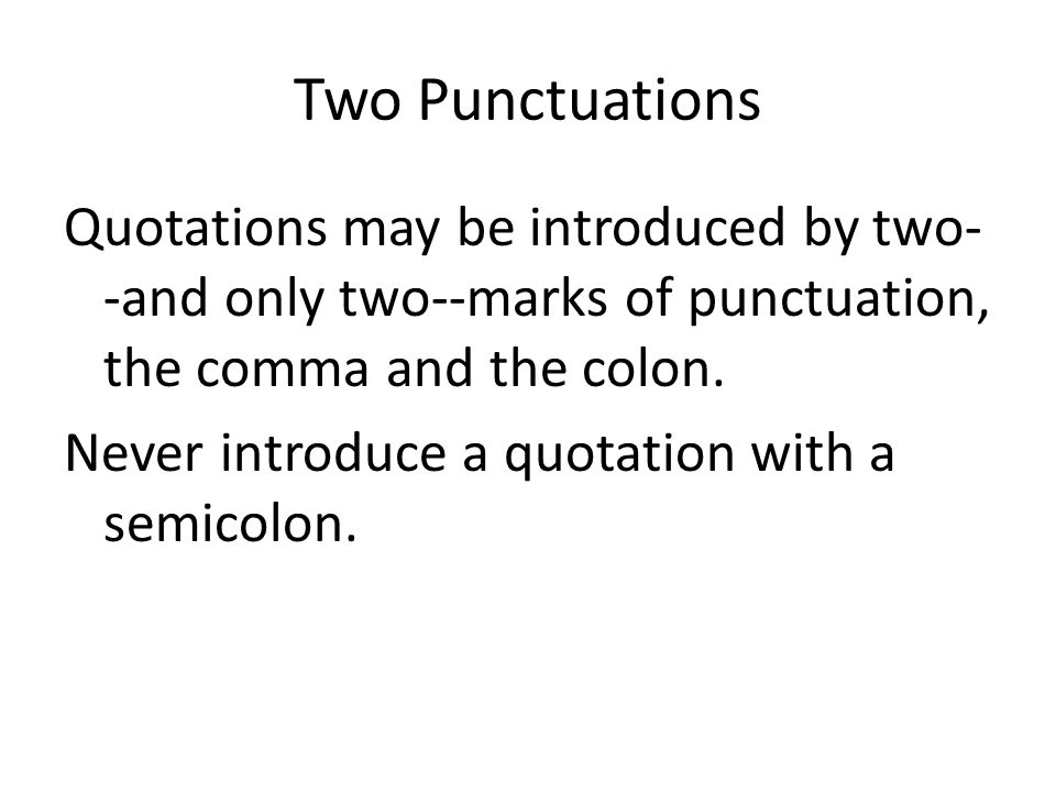 Two Punctuations Quotations may be introduced by two- -and only two--marks of punctuation, the comma and the colon.