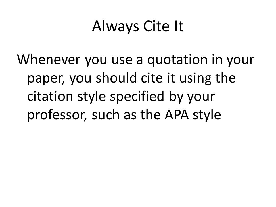 Always Cite It Whenever you use a quotation in your paper, you should cite it using the citation style specified by your professor, such as the APA style