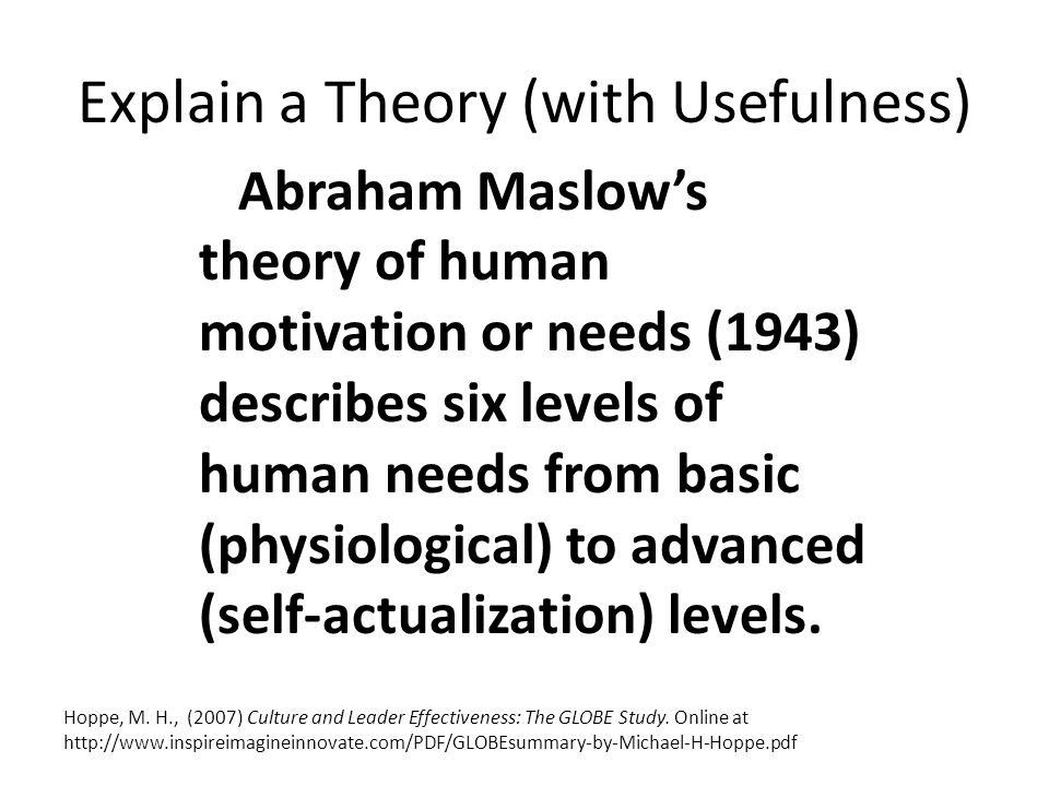 Explain a Theory (with Usefulness) Abraham Maslow's theory of human motivation or needs (1943) describes six levels of human needs from basic (physiological) to advanced (self-actualization) levels.