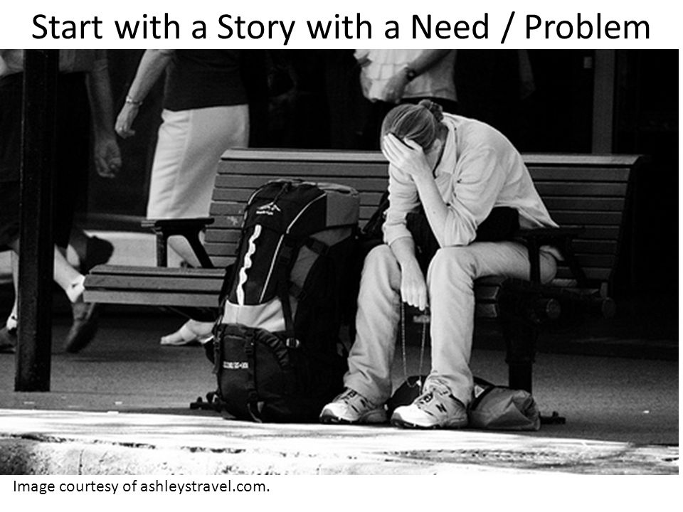 Start with a Story with a Need / Problem Image courtesy of ashleystravel.com.