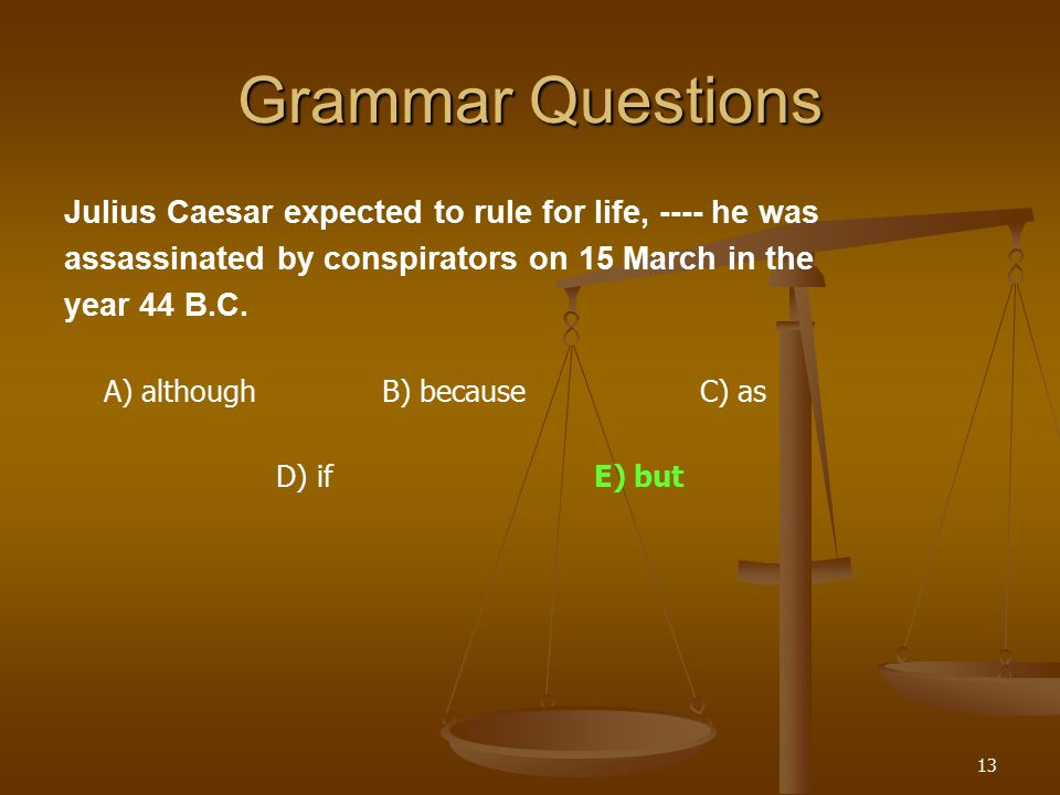 13 Grammar Questions Julius Caesar expected to rule for life, ---- he was assassinated by conspirators on 15 March in the year 44 B.C.