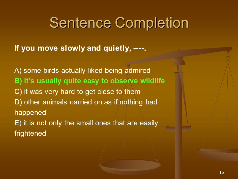 16 Sentence Completion If you move slowly and quietly, ----.