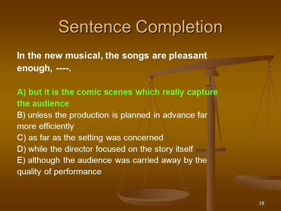 18 Sentence Completion In the new musical, the songs are pleasant enough, ----.
