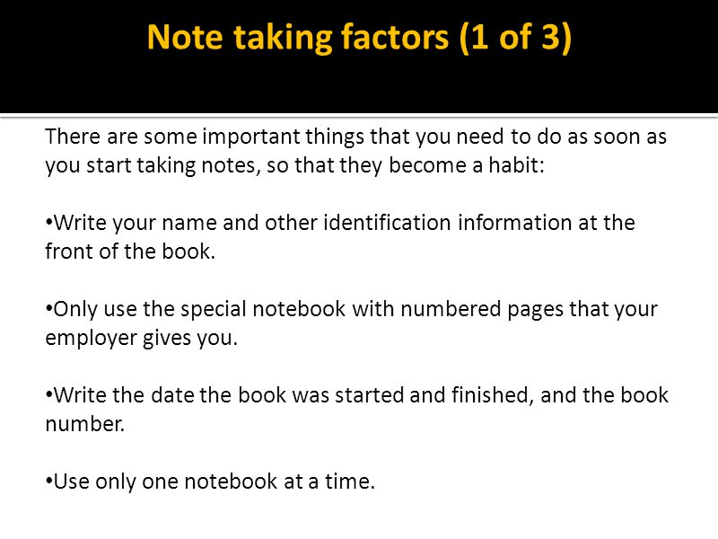 Note taking factors (1 of 3) There are some important things that you need to do as soon as you start taking notes, so that they become a habit: Write