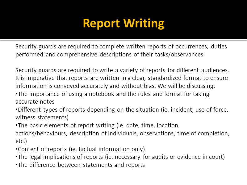 Report Writing Security guards are required to complete written reports of occurrences, duties performed and comprehensive descriptions of their tasks