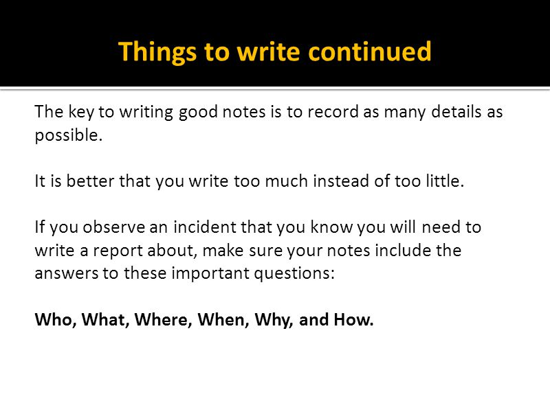 Things to write continued The key to writing good notes is to record as many details as possible. It is better that you write too much instead of too