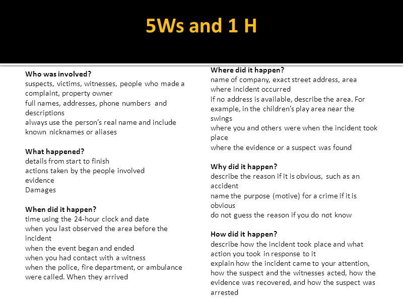 5Ws and 1 H Who was involved? suspects, victims, witnesses, people who made a complaint, property owner full names, addresses, phone numbers and descr