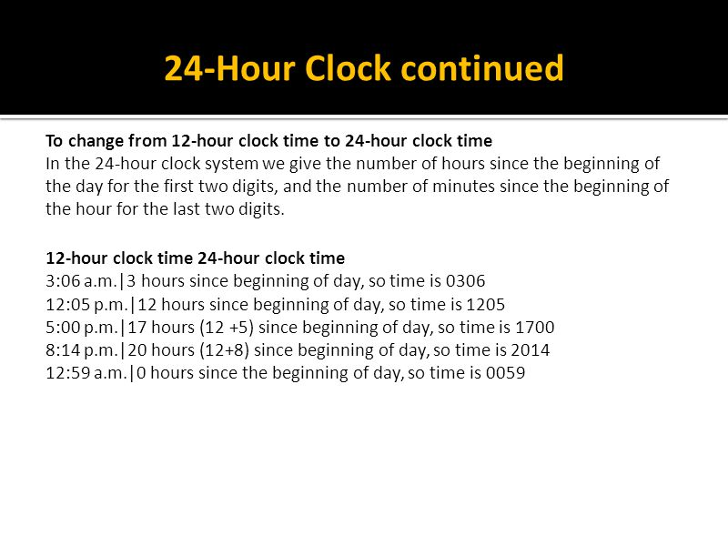 24-Hour Clock continued To change from 12-hour clock time to 24-hour clock time In the 24-hour clock system we give the number of hours since the begi