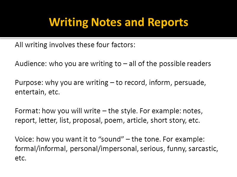 Writing Notes and Reports A simple example of writing is a grocery list, but even it involves these four factors: Audience: yourself Purpose: to remind yourself what to buy Format: list Voice: informal – may include slang, personal abbreviations, misspelling