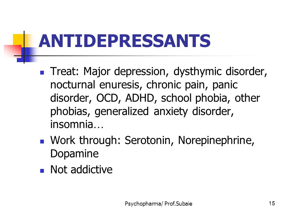 Psychopharma/ Prof.Subaie15 ANTIDEPRESSANTS Treat: Major depression, dysthymic disorder, nocturnal enuresis, chronic pain, panic disorder, OCD, ADHD,