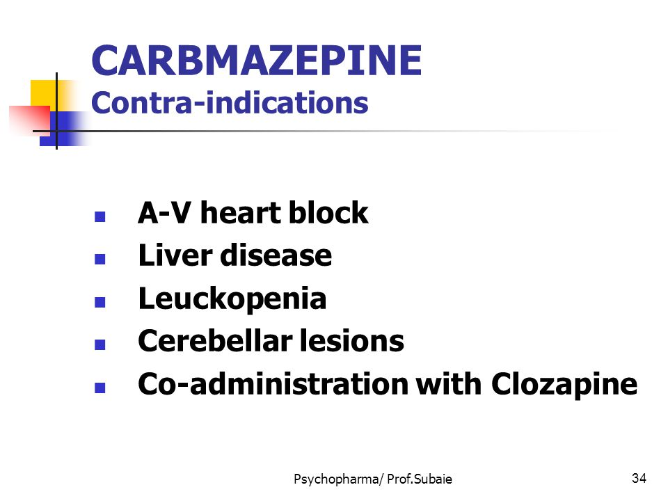 Psychopharma/ Prof.Subaie34 CARBMAZEPINE Contra-indications A-V heart block Liver disease Leuckopenia Cerebellar lesions Co-administration with Clozap