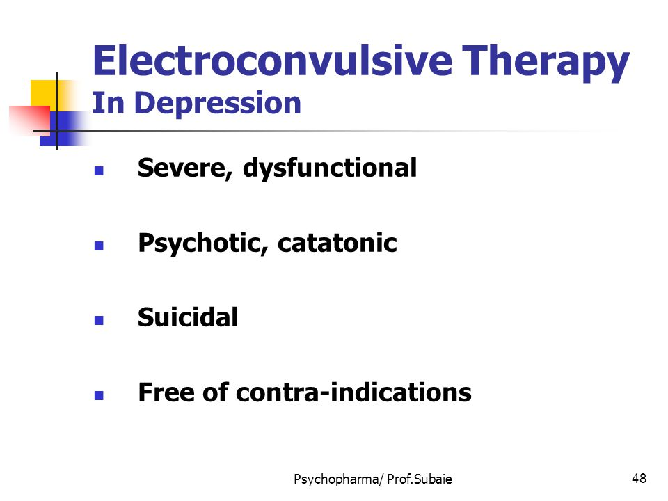 Psychopharma/ Prof.Subaie48 Electroconvulsive Therapy In Depression Severe, dysfunctional Psychotic, catatonic Suicidal Free of contra-indications