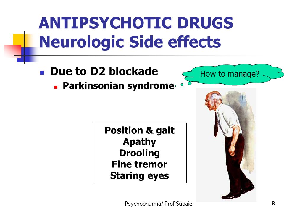 Psychopharma/ Prof.Subaie9 ANTIPSYCHOTIC DRUGS Neurologic Side effects Due to D2 blockade Parkinsonian syndrome Akathesia (Motor restlessness) Subjective feelings of restlessness Objective signs of restlessness Feelings of anxiety, inability to relax, jitteriness, pacing, rocking motions while sitting, rapid alterations of position.