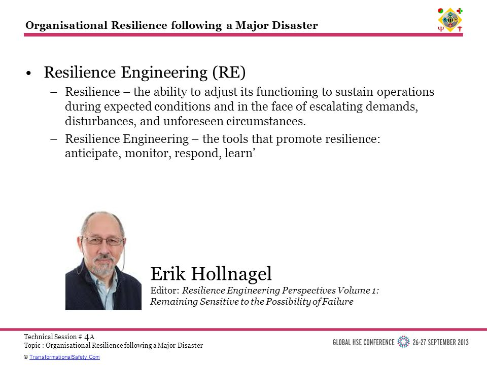 © TransformationalSafety.ComTransformationalSafety.Com Technical Session # 4 A Topic : Organisational Resilience following a Major Disaster Organisational Resilience following a Major Disaster Resilience Engineering (RE) –Resilience – the ability to adjust its functioning to sustain operations during expected conditions and in the face of escalating demands, disturbances, and unforeseen circumstances.