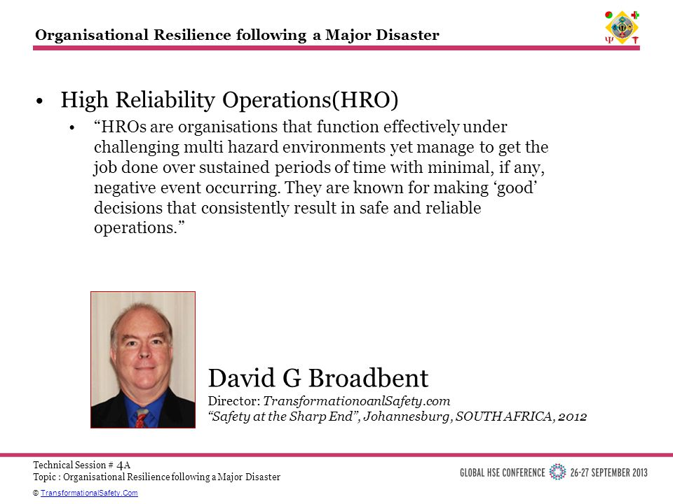© TransformationalSafety.ComTransformationalSafety.Com Technical Session # 4 A Topic : Organisational Resilience following a Major Disaster Organisational Resilience following a Major Disaster High Reliability Operations(HRO) HROs are organisations that function effectively under challenging multi hazard environments yet manage to get the job done over sustained periods of time with minimal, if any, negative event occurring.