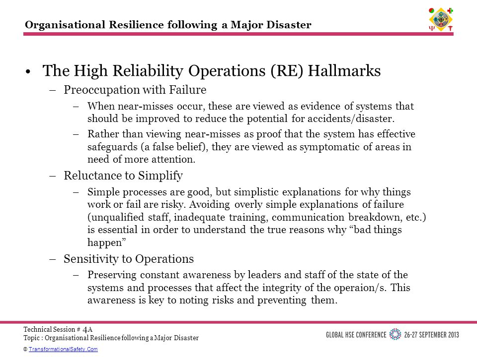 © TransformationalSafety.ComTransformationalSafety.Com Technical Session # 4 A Topic : Organisational Resilience following a Major Disaster Organisational Resilience following a Major Disaster The High Reliability Operations (RE) Hallmarks –Preoccupation with Failure –When near-misses occur, these are viewed as evidence of systems that should be improved to reduce the potential for accidents/disaster.