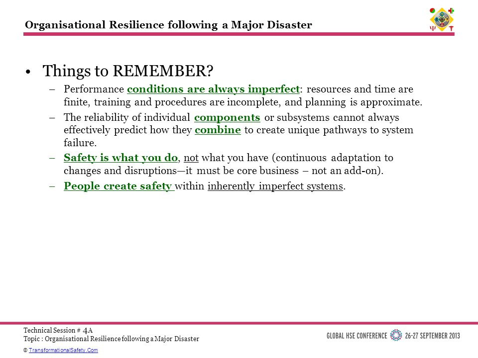 © TransformationalSafety.ComTransformationalSafety.Com Technical Session # 4 A Topic : Organisational Resilience following a Major Disaster Organisational Resilience following a Major Disaster Things to REMEMBER.