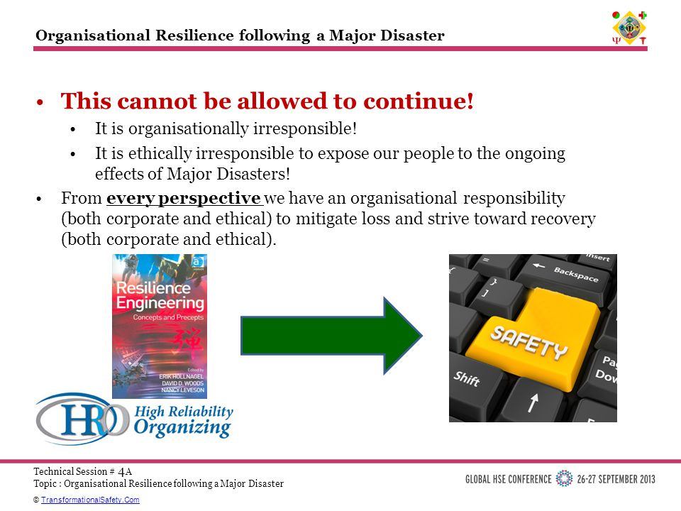 © TransformationalSafety.ComTransformationalSafety.Com Technical Session # 4 A Topic : Organisational Resilience following a Major Disaster Organisational Resilience following a Major Disaster This cannot be allowed to continue.
